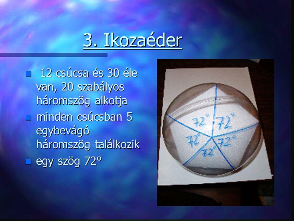 3. Ikozaéder n 12 csúcsa és 30 éle van, 20 szabályos háromszög alkotja n minden csúcsban 5 egybevágó háromszög találkozik n egy szög 72°