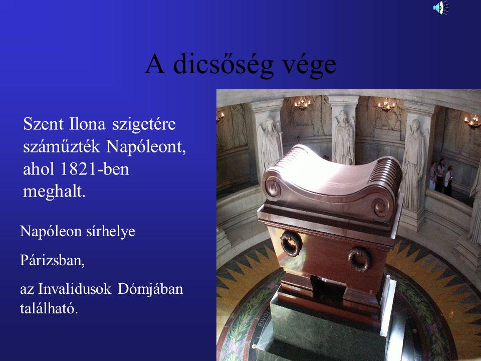 A dicsőség vége Szent Ilona szigetére száműzték Napóleont, ahol 1821-ben meghalt. Napóleon sírhelye Párizsban, az Invalidusok Dómjában található.