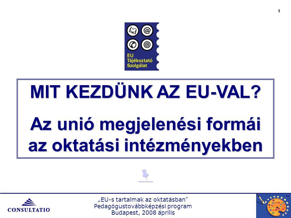 """""""EU-s tartalmak az oktatásban Pedagógustovábbképzési program Budapest, 2008 április 1 MIT KEZDÜNK AZ EU-VAL."""