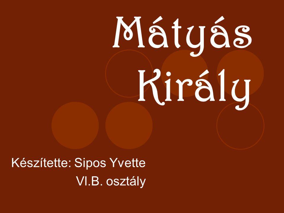 Mátyás Király Készítette: Sipos Yvette Vl.B. osztály