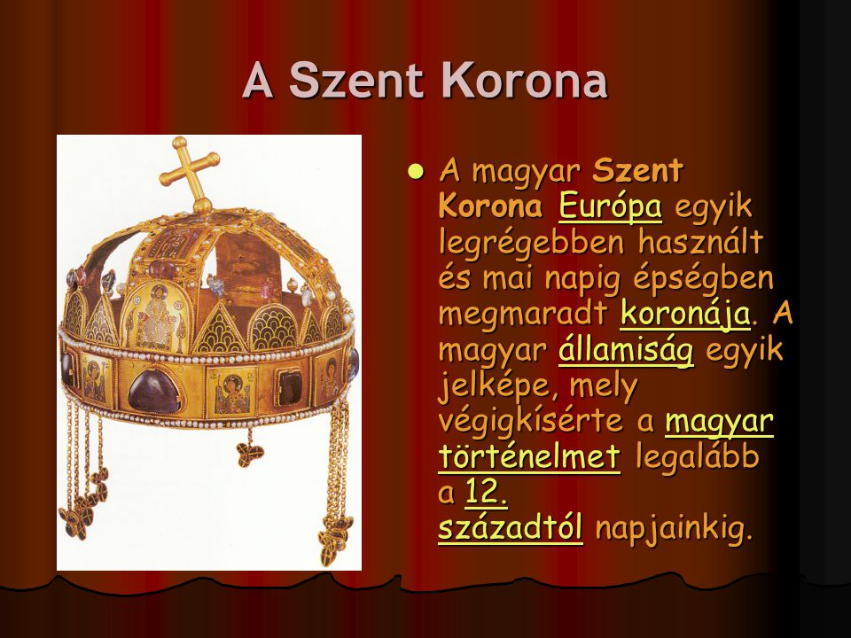 A S zent K orona A magyar Szent Korona Európa egyik legrégebben használt és mai napig épségben megmaradt koronája. A magyar államiság egyik jelképe, m