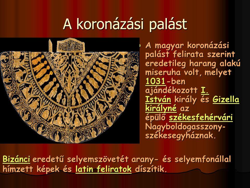 A koronázási palást A magyar koronázási palást felirata szerint eredetileg harang alakú miseruha volt, melyet 1031-ben ajándékozott I. István király é