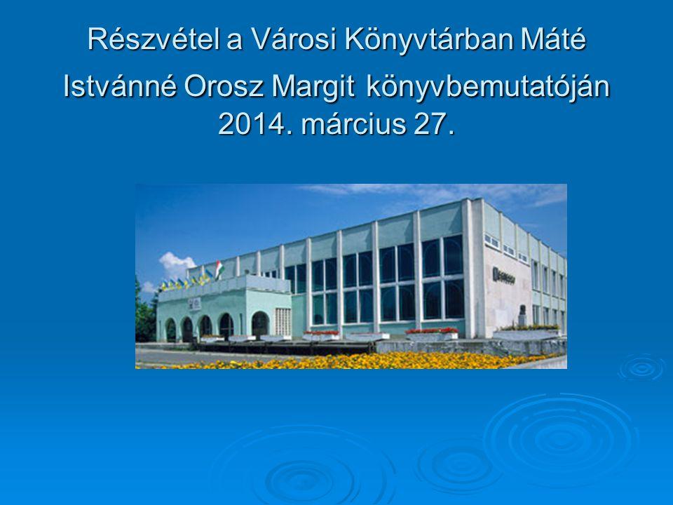 Részvétel a Városi Könyvtárban Máté Istvánné Orosz Margit könyvbemutatóján 2014. március 27.