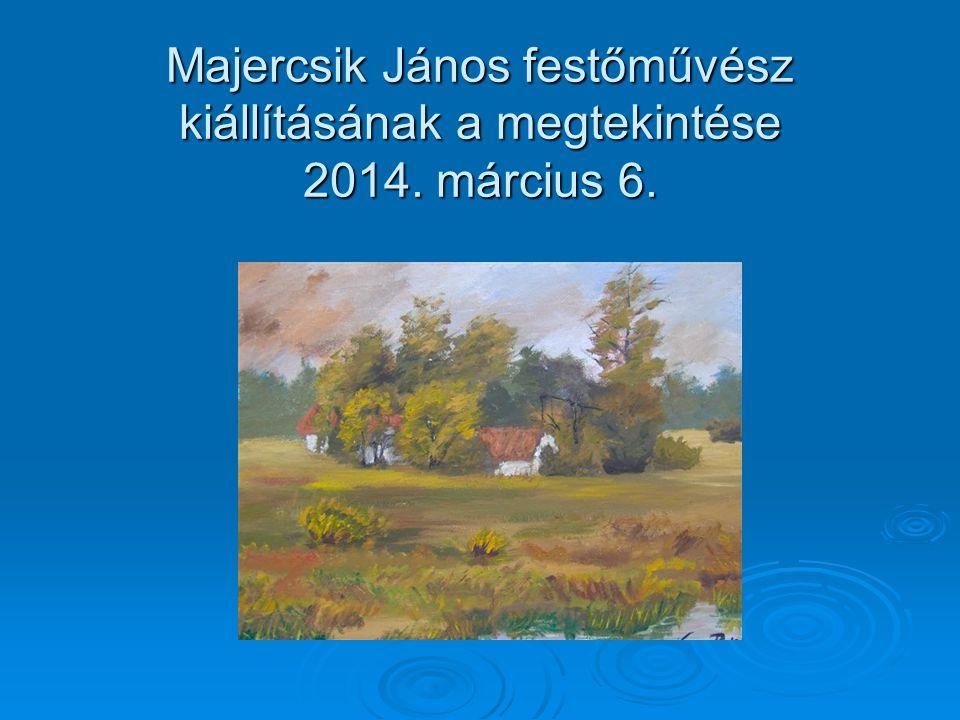 Majercsik János festőművész kiállításának a megtekintése 2014. március 6.