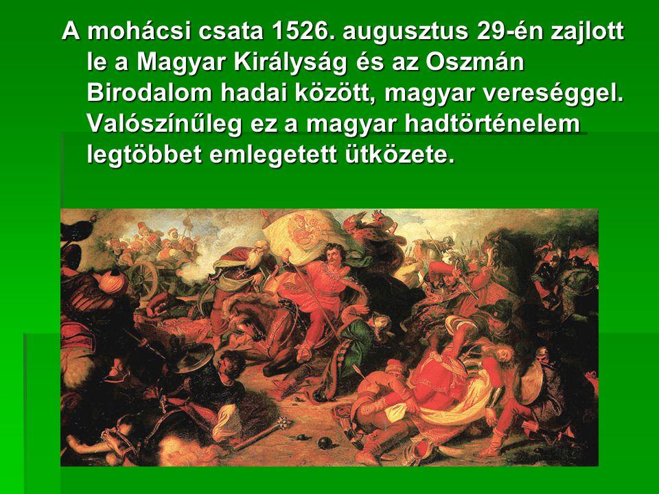 A mohácsi csata 1526. augusztus 29-én zajlott le a Magyar Királyság és az Oszmán Birodalom hadai között, magyar vereséggel. Valószínűleg ez a magyar h