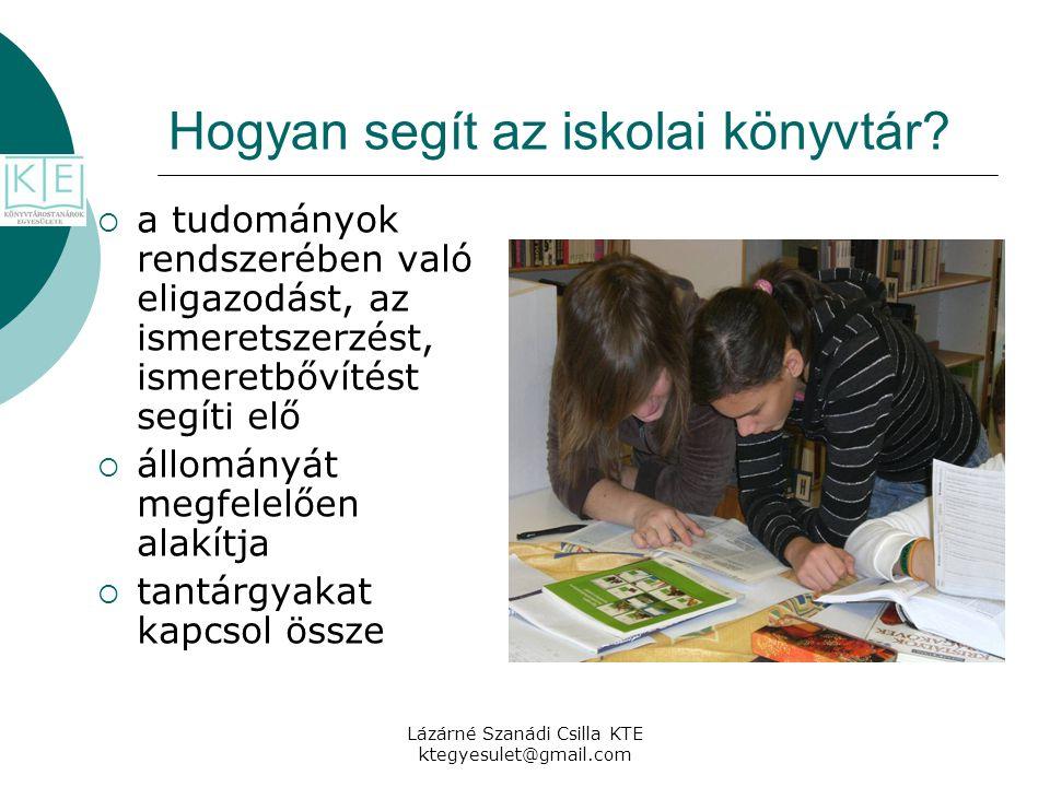 Lázárné Szanádi Csilla KTE ktegyesulet@gmail.com Hogyan segít az iskolai könyvtár?  a tudományok rendszerében való eligazodást, az ismeretszerzést, i