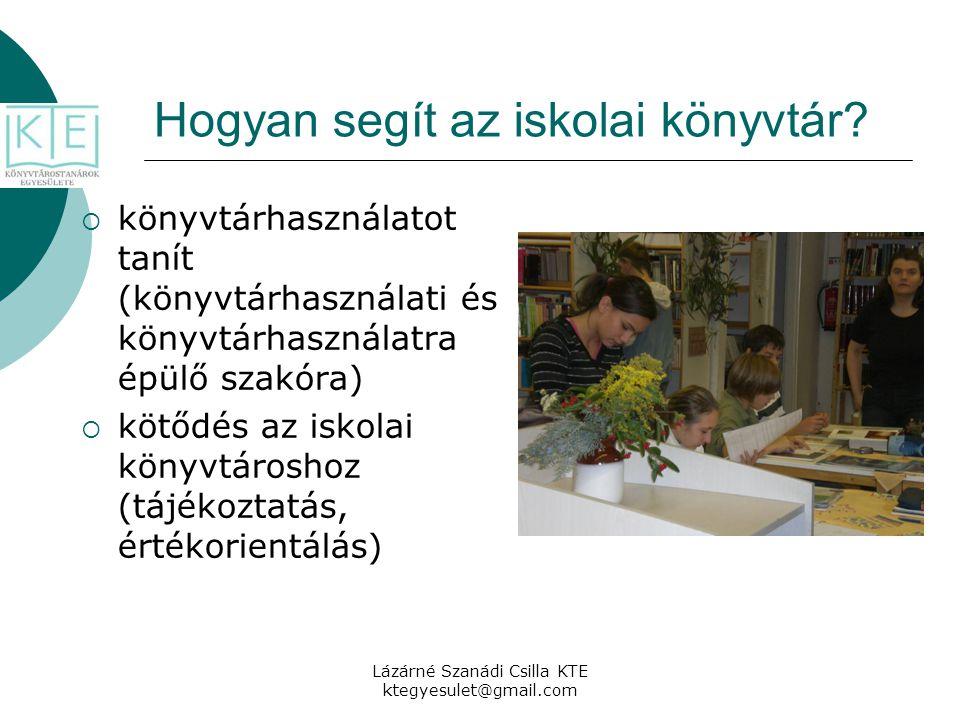 Lázárné Szanádi Csilla KTE ktegyesulet@gmail.com Hogyan segít az iskolai könyvtár?  könyvtárhasználatot tanít (könyvtárhasználati és könyvtárhasznála