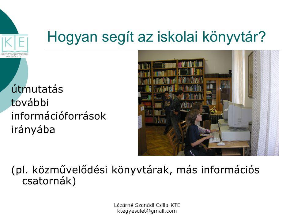 Lázárné Szanádi Csilla KTE ktegyesulet@gmail.com Hogyan segít az iskolai könyvtár? útmutatás további információforrások irányába (pl. közművelődési kö