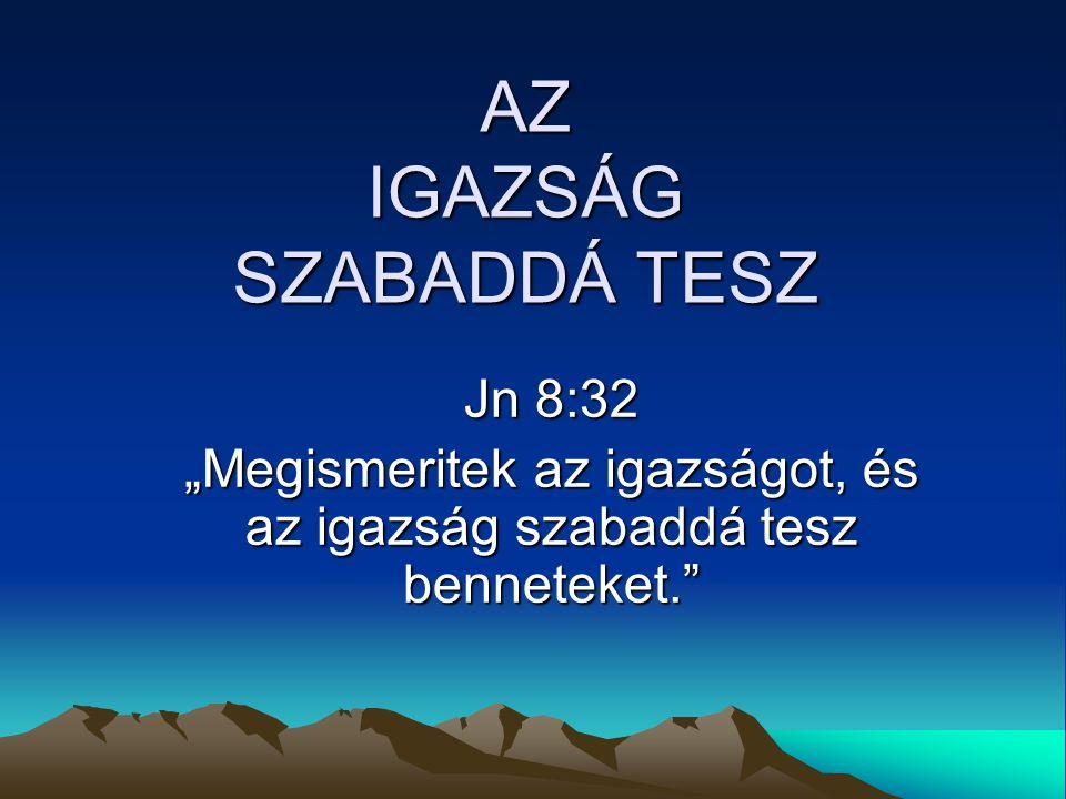 """AZ IGAZSÁG SZABADDÁ TESZ Jn 8:32 """"Megismeritek az igazságot, és az igazság szabaddá tesz benneteket."""""""