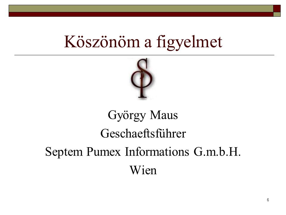 6 Köszönöm a figyelmet György Maus Geschaeftsführer Septem Pumex Informations G.m.b.H. Wien