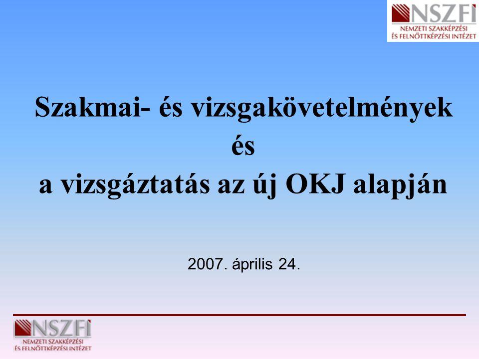 2007. április 24. Szakmai- és vizsgakövetelmények és a vizsgáztatás az új OKJ alapján