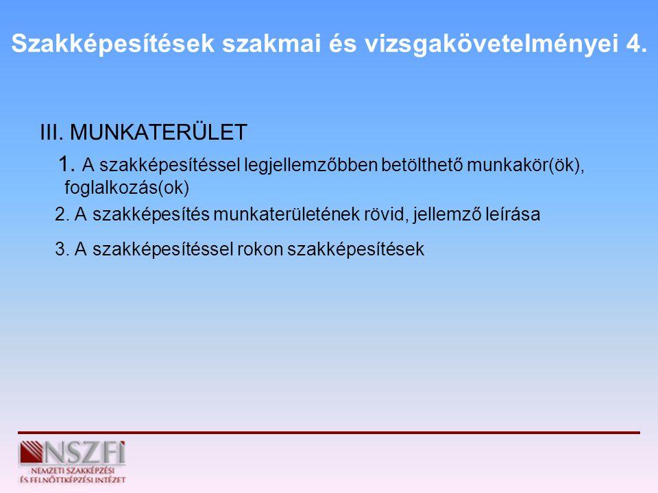 Szakképesítések szakmai és vizsgakövetelményei 4. III. MUNKATERÜLET 1. A szakképesítéssel legjellemzőbben betölthető munkakör(ök), foglalkozás(ok) 2.