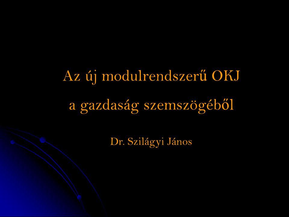 Az új modulrendszer ű OKJ a gazdaság szemszögéb ő l Dr. Szilágyi János