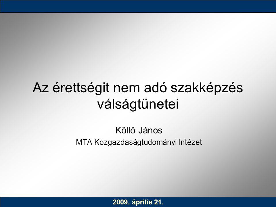 Az érettségit nem adó szakképzés válságtünetei Köllő János MTA Közgazdaságtudományi Intézet 2009. április 21.