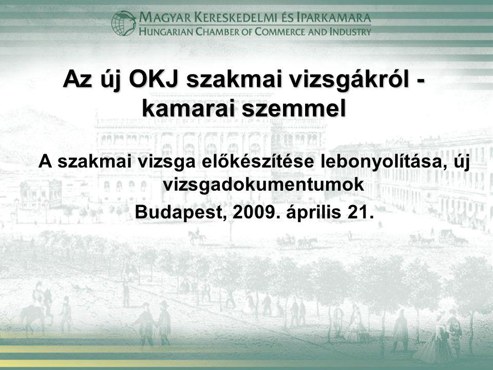 Az új OKJ szakmai vizsgákról - kamarai szemmel A szakmai vizsga előkészítése lebonyolítása, új vizsgadokumentumok Budapest, 2009. április 21.