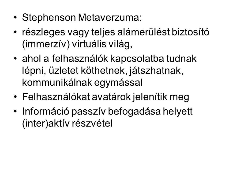 Stephenson Metaverzuma: részleges vagy teljes alámerülést biztosító (immerzív) virtuális világ, ahol a felhasználók kapcsolatba tudnak lépni, üzletet köthetnek, játszhatnak, kommunikálnak egymással Felhasználókat avatárok jelenítik meg Információ passzív befogadása helyett (inter)aktív részvétel
