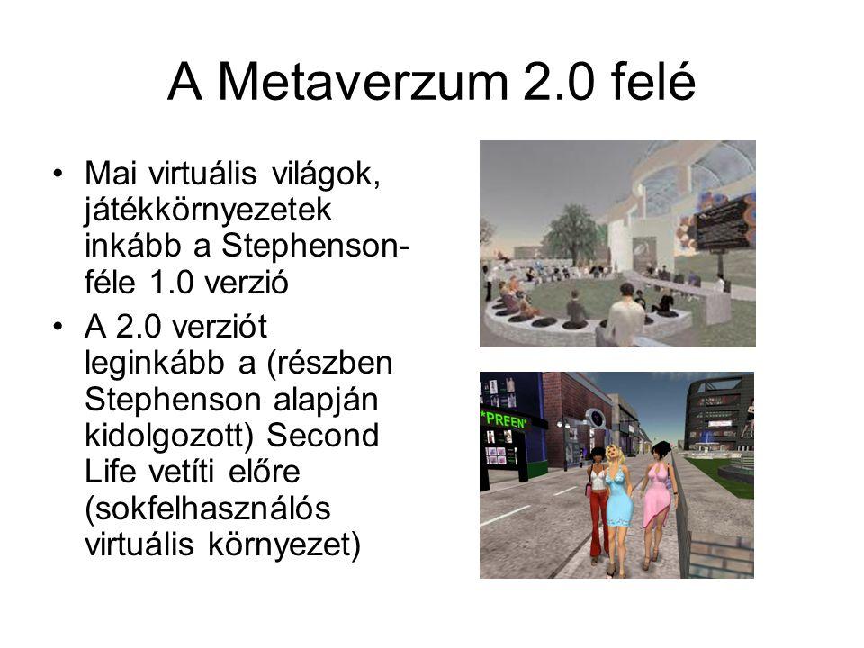 A Metaverzum 2.0 felé Mai virtuális világok, játékkörnyezetek inkább a Stephenson- féle 1.0 verzió A 2.0 verziót leginkább a (részben Stephenson alapján kidolgozott) Second Life vetíti előre (sokfelhasználós virtuális környezet)