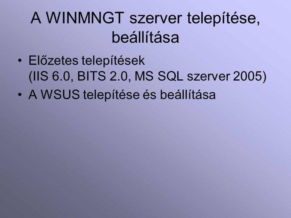 A WINMNGT szerver telepítése, beállítása Előzetes telepítések (IIS 6.0, BITS 2.0, MS SQL szerver 2005) A WSUS telepítése és beállítása