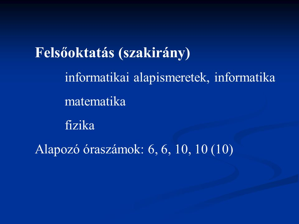 Felsőoktatás (szakirány) informatikai alapismeretek, informatika matematika fizika Alapozó óraszámok: 6, 6, 10, 10 (10)