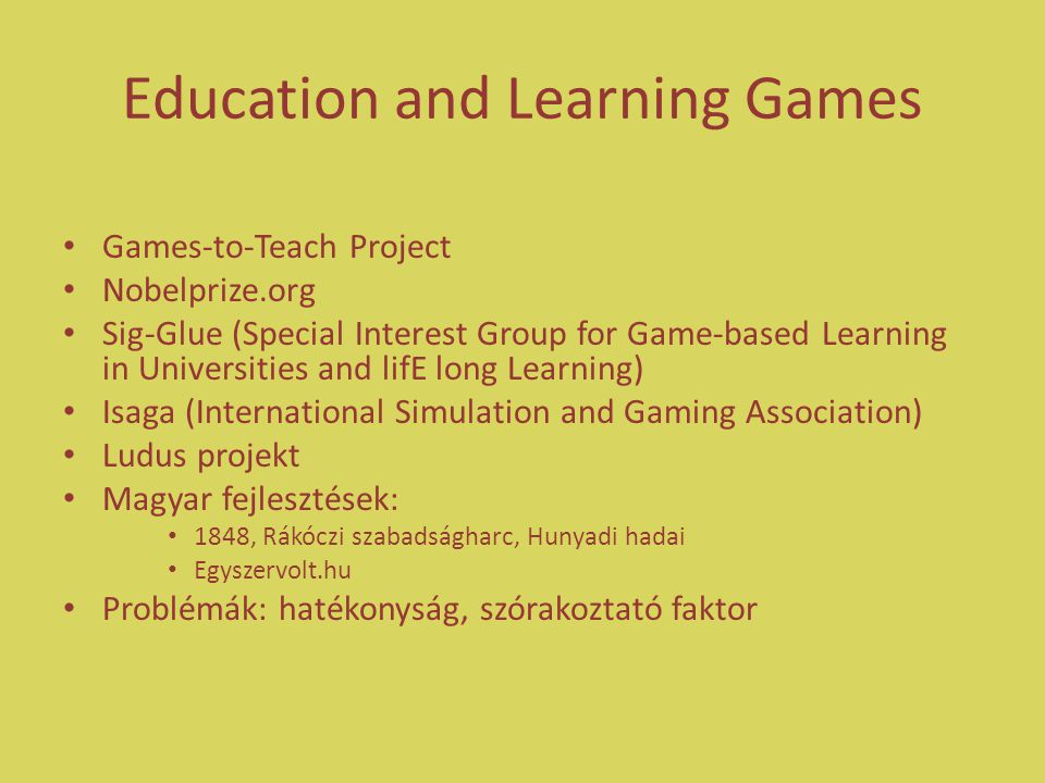 Education and Learning Games Games-to-Teach Project Nobelprize.org Sig-Glue (Special Interest Group for Game-based Learning in Universities and lifE long Learning) Isaga (International Simulation and Gaming Association) Ludus projekt Magyar fejlesztések: 1848, Rákóczi szabadságharc, Hunyadi hadai Egyszervolt.hu Problémák: hatékonyság, szórakoztató faktor