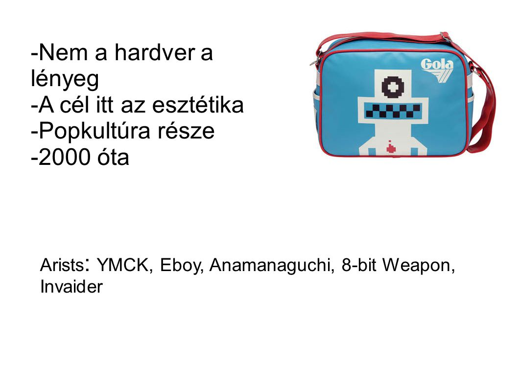 -Nem a hardver a lényeg -A cél itt az esztétika -Popkultúra része -2000 óta Arists : YMCK, Eboy, Anamanaguchi, 8-bit Weapon, Invaider