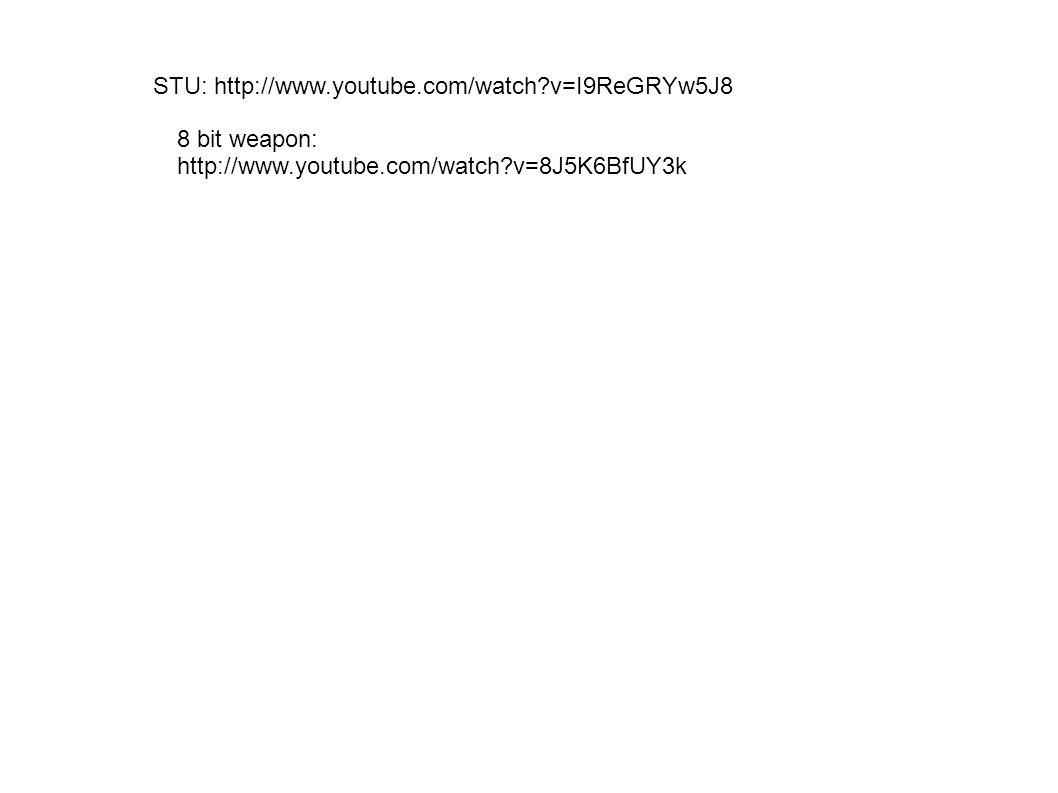 STU: http://www.youtube.com/watch v=I9ReGRYw5J8 8 bit weapon: http://www.youtube.com/watch v=8J5K6BfUY3k