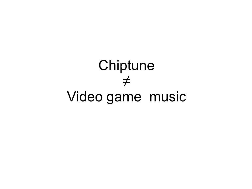 Chiptune ≠ Video game music