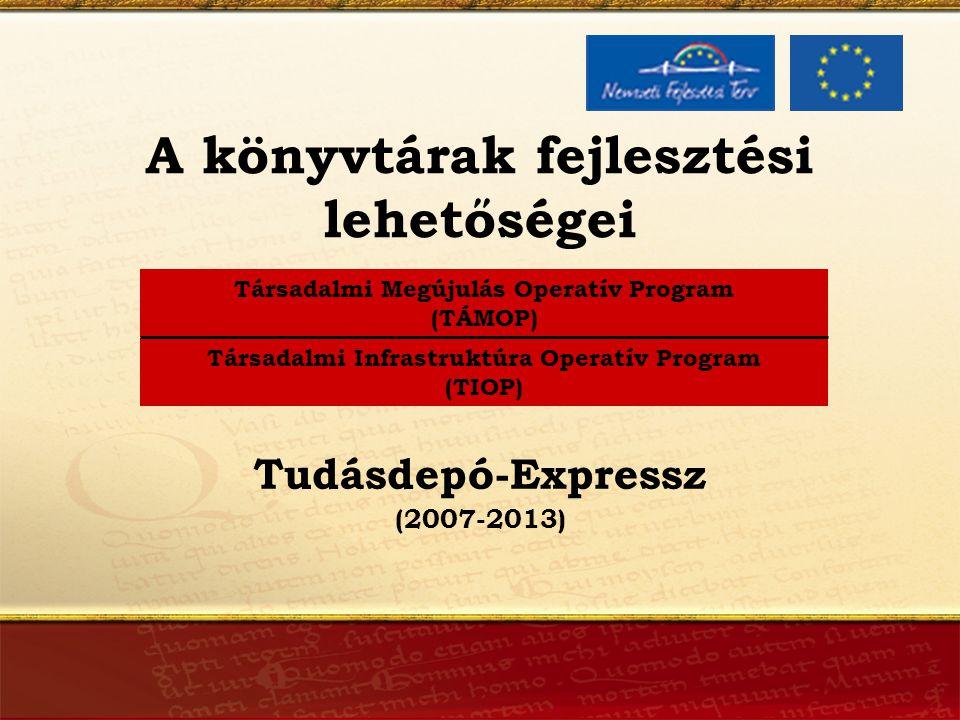 A könyvtárak fejlesztési lehetőségei Társadalmi Megújulás Operatív Program (TÁMOP) Társadalmi Infrastruktúra Operatív Program (TIOP) (2007-2013) Tudásdepó-Expressz
