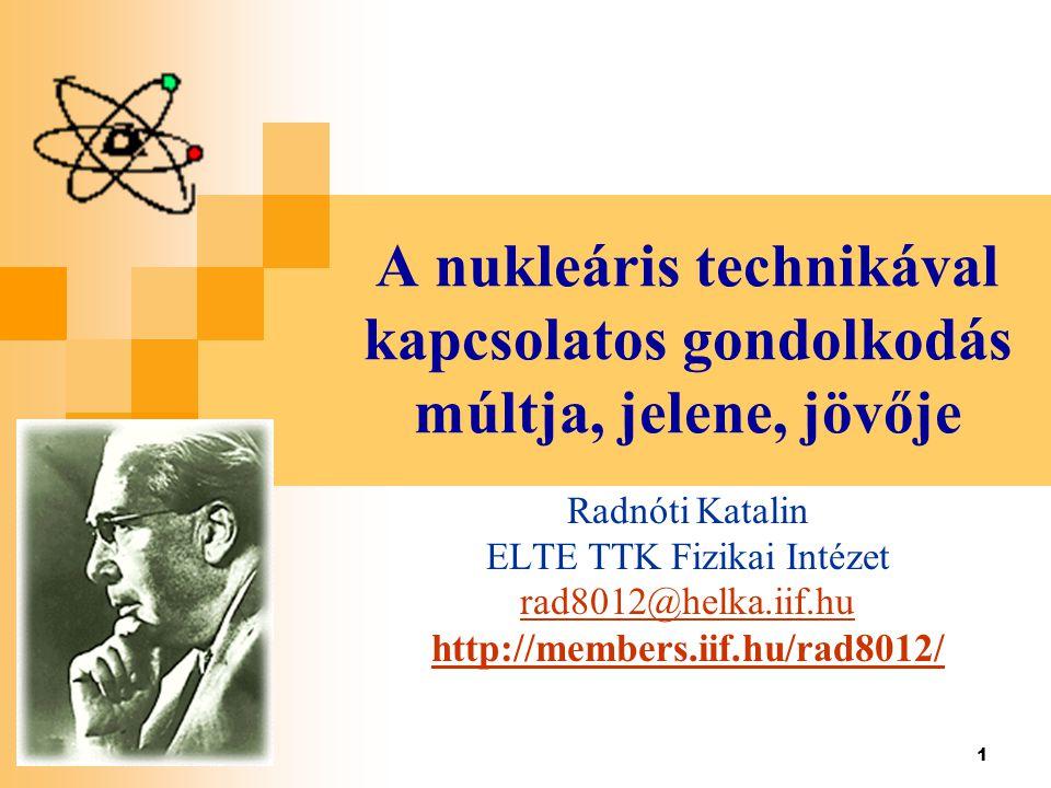 1 A nukleáris technikával kapcsolatos gondolkodás múltja, jelene, jövője Radnóti Katalin ELTE TTK Fizikai Intézet rad8012@helka.iif.hu http://members.