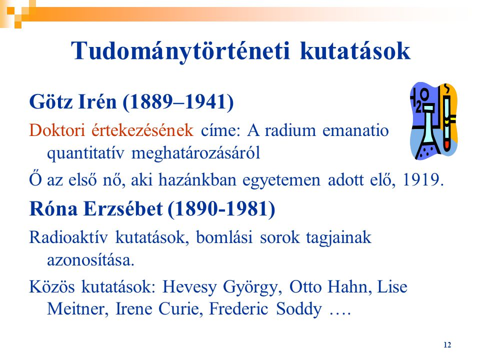 12 Tudománytörténeti kutatások Götz Irén (1889–1941) Doktori értekezésének címe: A radium emanatio quantitatív meghatározásáról Ő az első nő, aki hazánkban egyetemen adott elő, 1919.