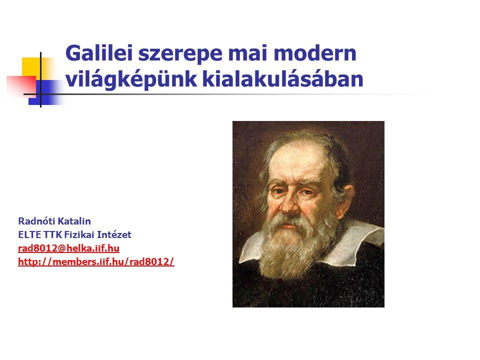 Galilei szerepe mai modern világképünk kialakulásában Radnóti Katalin ELTE TTK Fizikai Intézet rad8012@helka.iif.hu http://members.iif.hu/rad8012/