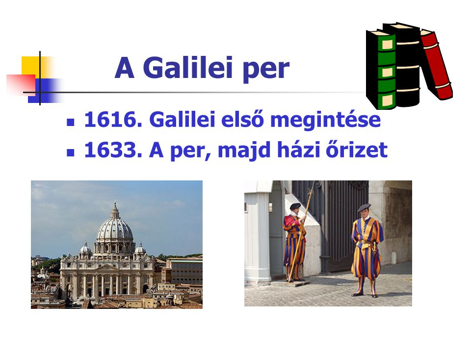 A Galilei per 1616. Galilei első megintése 1633. A per, majd házi őrizet