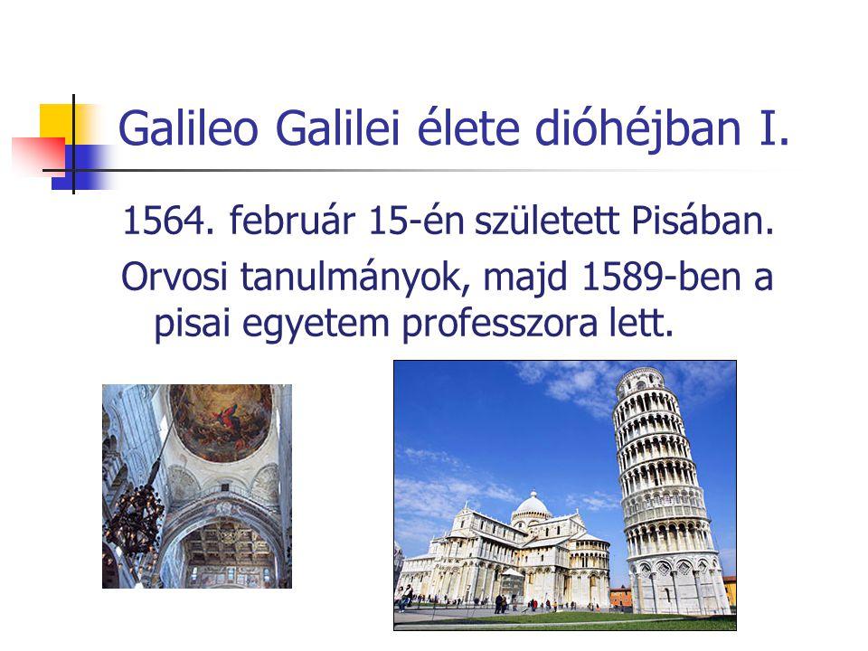 Galileo Galilei élete dióhéjban I. 1564. február 15-én született Pisában. Orvosi tanulmányok, majd 1589-ben a pisai egyetem professzora lett.
