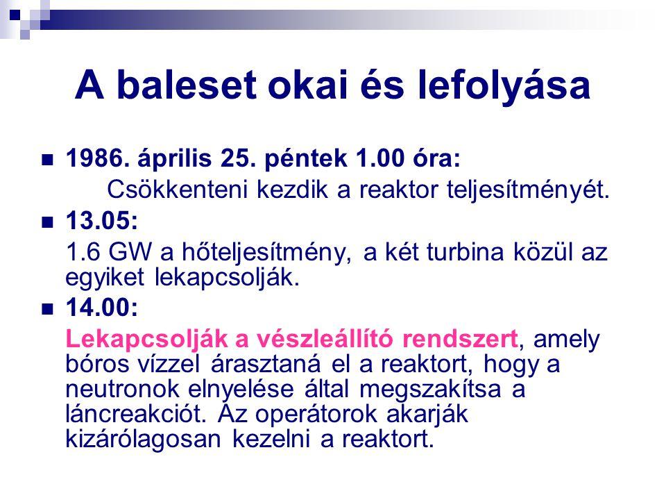 A baleset okai és lefolyása 1986. április 25. péntek 1.00 óra: Csökkenteni kezdik a reaktor teljesítményét. 13.05: 1.6 GW a hőteljesítmény, a két turb