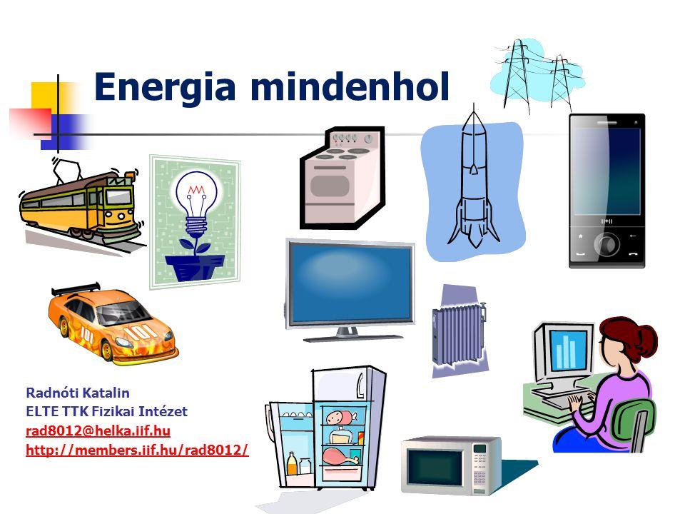 Energia mindenhol Radnóti Katalin ELTE TTK Fizikai Intézet rad8012@helka.iif.hu http://members.iif.hu/rad8012/