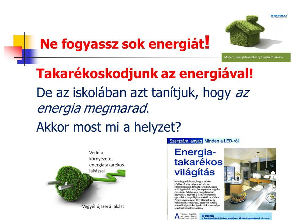 Ne fogyassz sok energiát ! Takarékoskodjunk az energiával! De az iskolában azt tanítjuk, hogy az energia megmarad. Akkor most mi a helyzet?