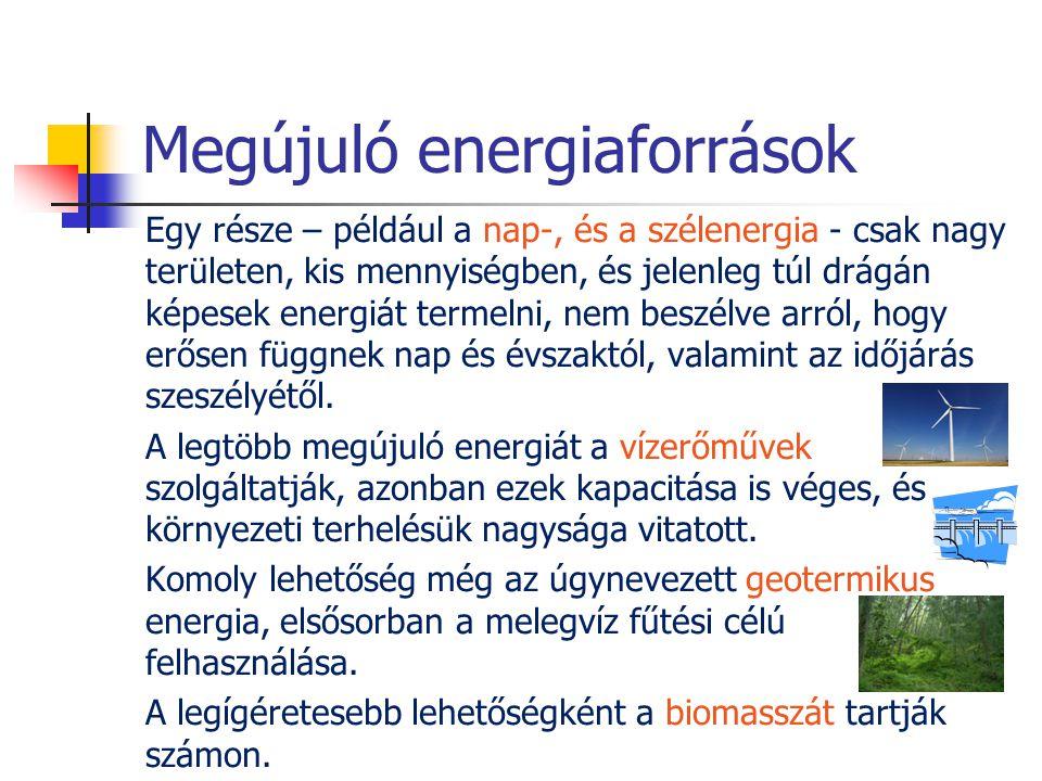Megújuló energiaforrások Egy része – például a nap-, és a szélenergia - csak nagy területen, kis mennyiségben, és jelenleg túl drágán képesek energiát