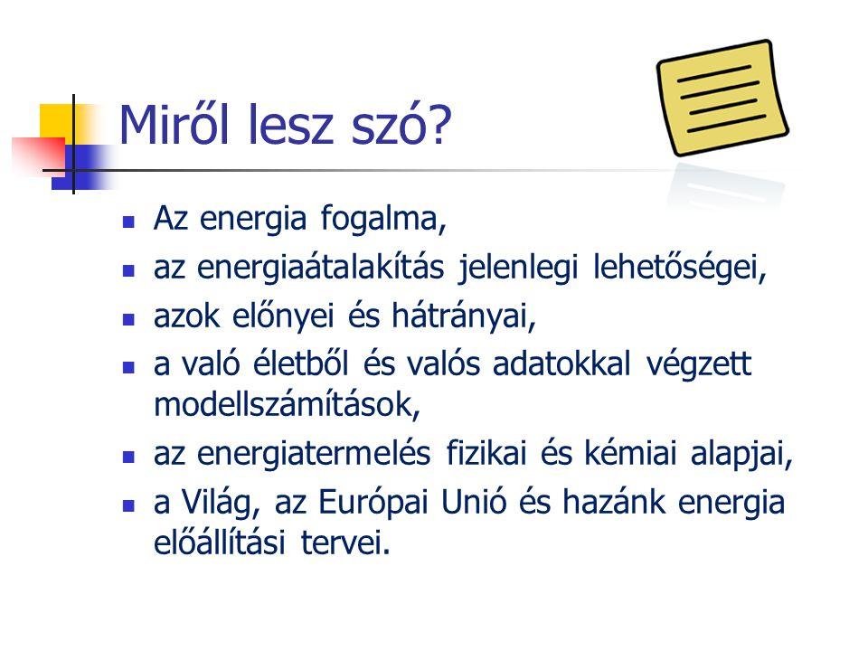 Miről lesz szó? Az energia fogalma, az energiaátalakítás jelenlegi lehetőségei, azok előnyei és hátrányai, a való életből és valós adatokkal végzett m