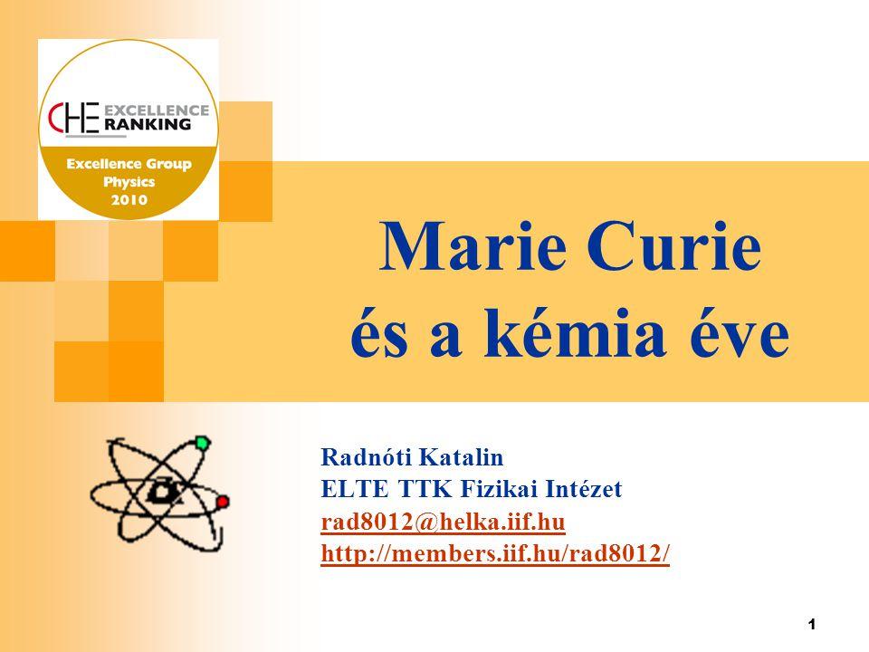 1 Marie Curie és a kémia éve Radnóti Katalin ELTE TTK Fizikai Intézet rad8012@helka.iif.hu http://members.iif.hu/rad8012/