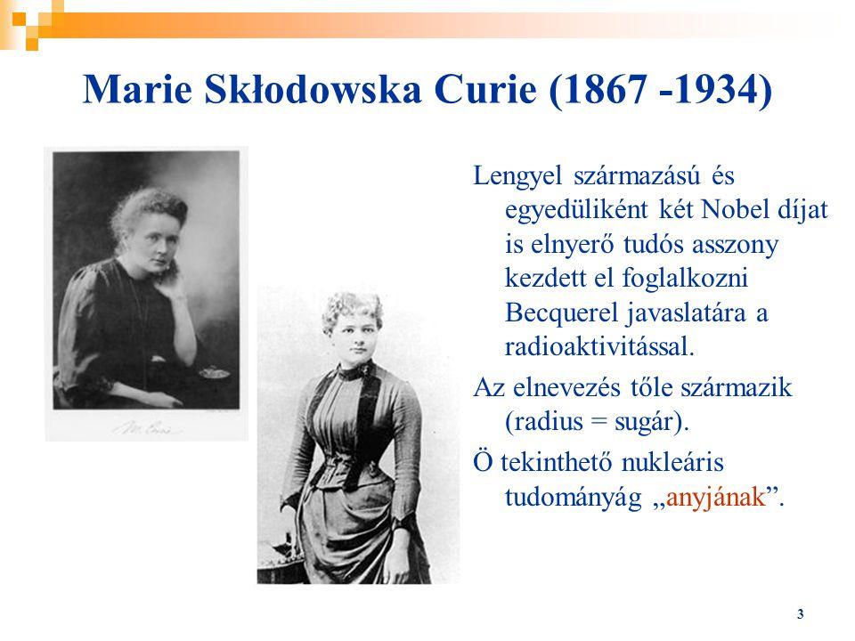 3 Marie Skłodowska Curie (1867 -1934) Lengyel származású és egyedüliként két Nobel díjat is elnyerő tudós asszony kezdett el foglalkozni Becquerel jav