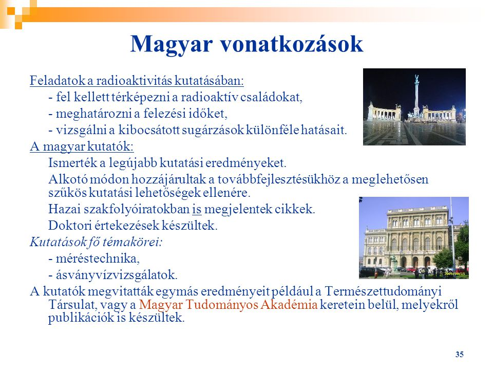 35 Magyar vonatkozások Feladatok a radioaktivitás kutatásában: - fel kellett térképezni a radioaktív családokat, - meghatározni a felezési időket, - v