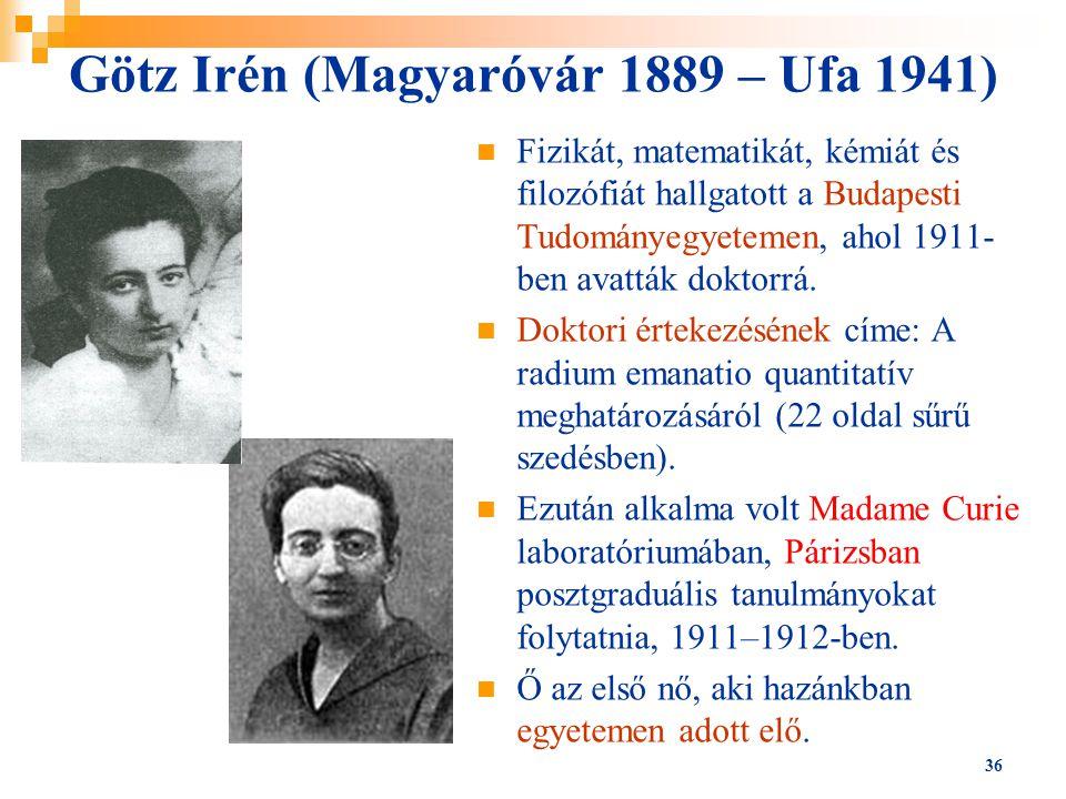 36 Götz Irén (Magyaróvár 1889 – Ufa 1941) Fizikát, matematikát, kémiát és filozófiát hallgatott a Budapesti Tudományegyetemen, ahol 1911- ben avatták