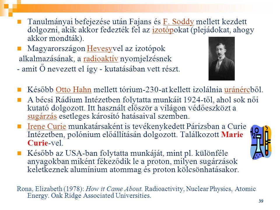 39 Tanulmányai befejezése után Fajans és F. Soddy mellett kezdett dolgozni, akik akkor fedezték fel az izotópokat (plejádokat, ahogy akkor mondták).F.