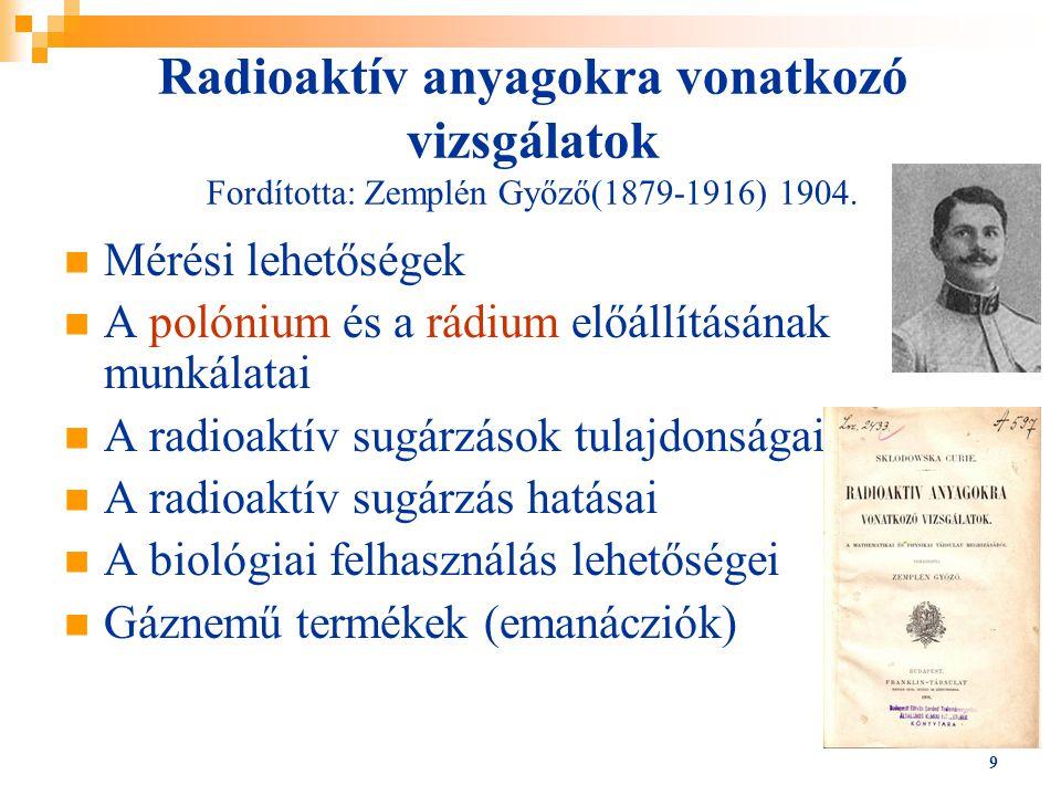 9 Radioaktív anyagokra vonatkozó vizsgálatok Fordította: Zemplén Győző(1879-1916) 1904. Mérési lehetőségek A polónium és a rádium előállításának munká