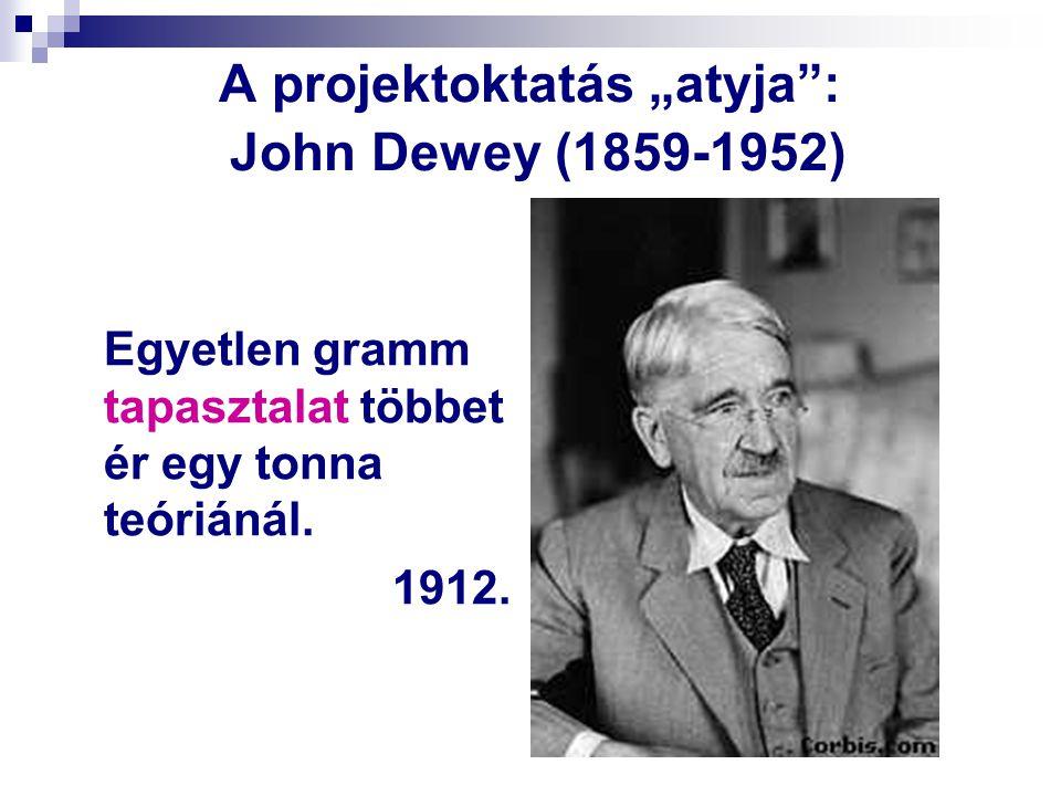 """A projektoktatás """"atyja"""": John Dewey (1859-1952) Egyetlen gramm tapasztalat többet ér egy tonna teóriánál. 1912."""