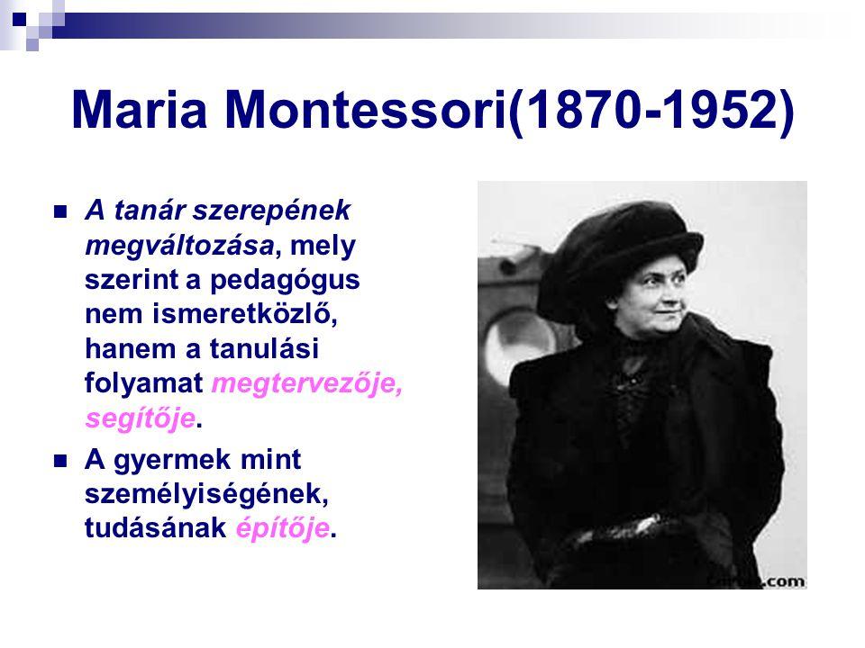 Maria Montessori(1870-1952) A tanár szerepének megváltozása, mely szerint a pedagógus nem ismeretközlő, hanem a tanulási folyamat megtervezője, segítő