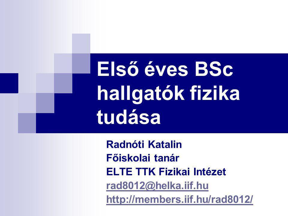 Első éves BSc hallgatók fizika tudása Radnóti Katalin Főiskolai tanár ELTE TTK Fizikai Intézet rad8012@helka.iif.hu http://members.iif.hu/rad8012/