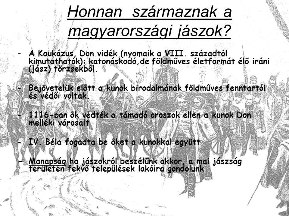 Honnan származnak a magyarországi jászok? -A Kaukázus, Don vidék (nyomaik a VIII. századtól kimutathatók): katonáskodó,de földműves életformát élő irá