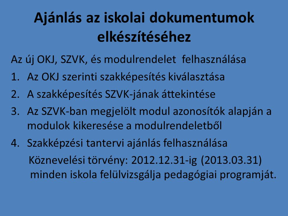 Ajánlás az iskolai dokumentumok elkészítéséhez Az új OKJ, SZVK, és modulrendelet felhasználása 1.Az OKJ szerinti szakképesítés kiválasztása 2.A szakképesítés SZVK-jának áttekintése 3.Az SZVK-ban megjelölt modul azonosítók alapján a modulok kikeresése a modulrendeletből 4.Szakképzési tantervi ajánlás felhasználása Köznevelési törvény: 2012.12.31-ig (2013.03.31) minden iskola felülvizsgálja pedagógiai programját.