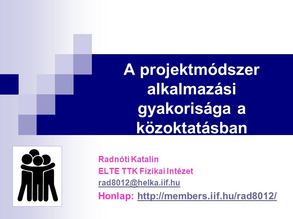 A projektmódszer alkalmazási gyakorisága a közoktatásban Radnóti Katalin ELTE TTK Fizikai Intézet rad8012@helka.iif.hu Honlap: http://members.iif.hu/r